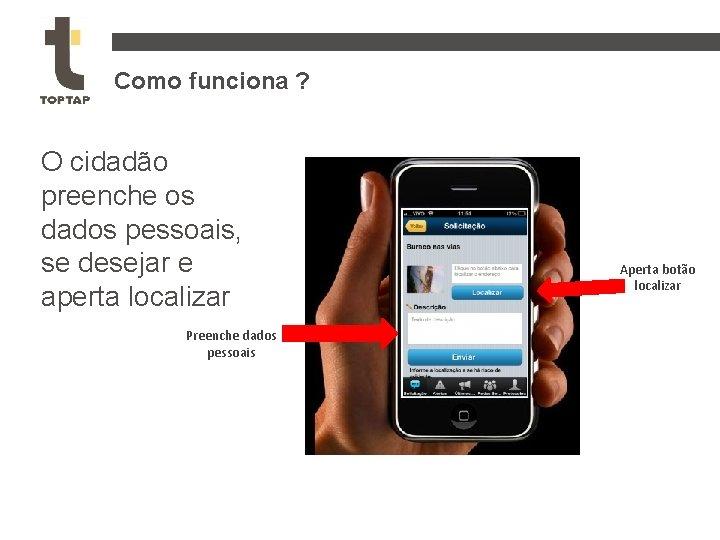 Como funciona ? O cidadão preenche os dados pessoais, se desejar e aperta localizar