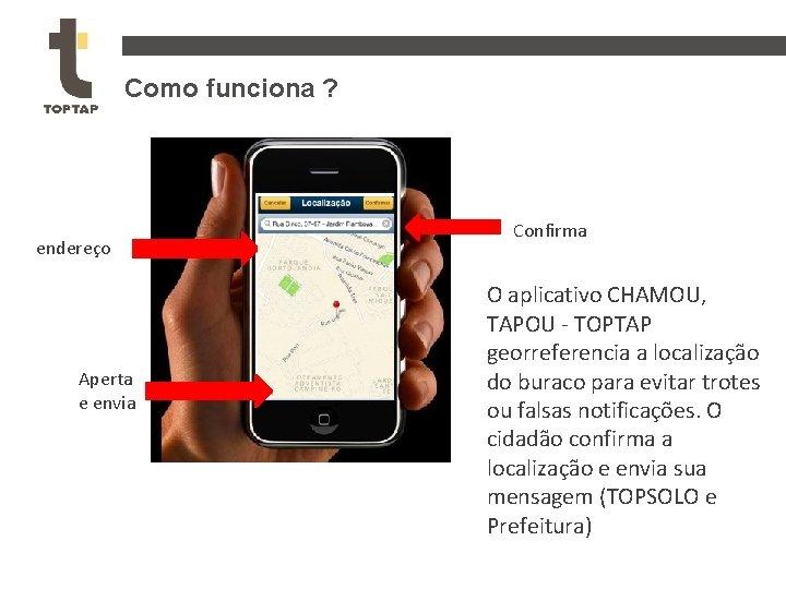 Como funciona ? endereço Aperta e envia Confirma O aplicativo CHAMOU, TAPOU - TOPTAP