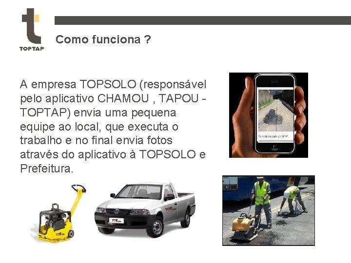 Como funciona ? A empresa TOPSOLO (responsável pelo aplicativo CHAMOU , TAPOU TOPTAP) envia