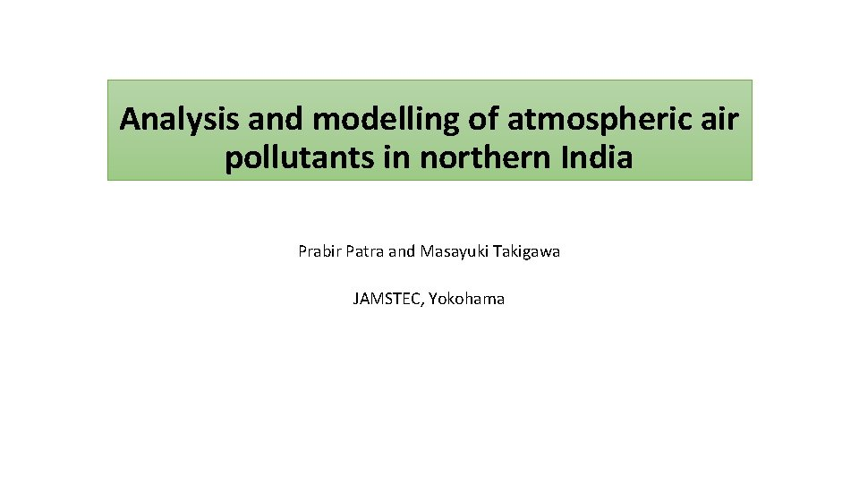 Analysis and modelling of atmospheric air pollutants in northern India Prabir Patra and Masayuki