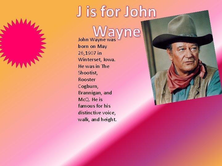 J is for John Wayne was born on May 26, 1907 in Winterset, Iowa.