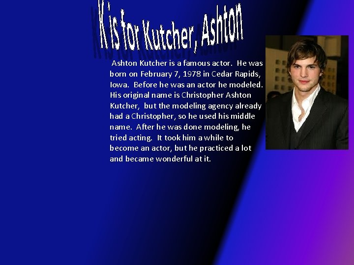 Ashton Kutcher is a famous actor. He was born on February 7, 1978
