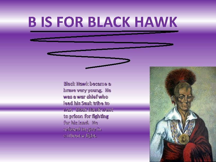 B IS FOR BLACK HAWK Black Hawk became a brave very young. He was