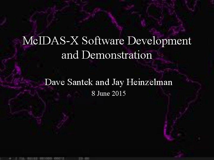Mc. IDAS-X Software Development and Demonstration Dave Santek and Jay Heinzelman 8 June 2015