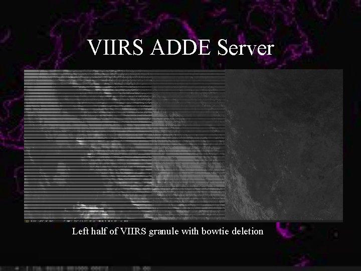 VIIRS ADDE Server Left half of VIIRS granule with bowtie deletion