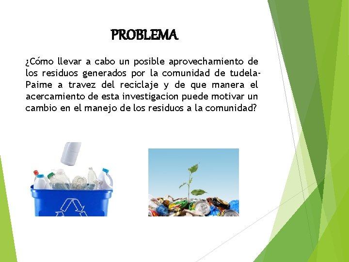 PROBLEMA ¿Cómo llevar a cabo un posible aprovechamiento de los residuos generados por la