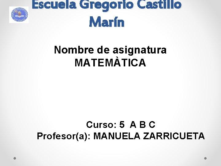 Escuela Gregorio Castillo Marín Nombre de asignatura MATEMÀTICA Curso: 5 A B C Profesor(a):