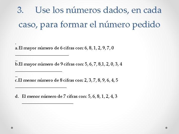 3. Use los números dados, en cada caso, para formar el número pedido. a.