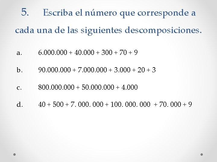 5. Escriba el número que corresponde a cada una de las siguientes descomposiciones. a.