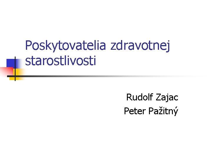 Poskytovatelia zdravotnej starostlivosti Rudolf Zajac Peter Pažitný
