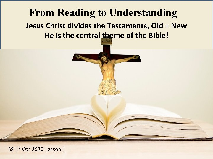 From Reading to Understanding Jesus Christ divides the Testaments, Old + New He is