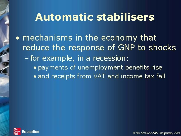 Automatic stabilisers • mechanisms in the economy that reduce the response of GNP to