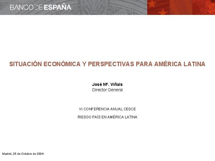 SITUACIÓN ECONÓMICA Y PERSPECTIVAS PARA AMÉRICA LATINA José Mª. Viñals Director General VI CONFERENCIA