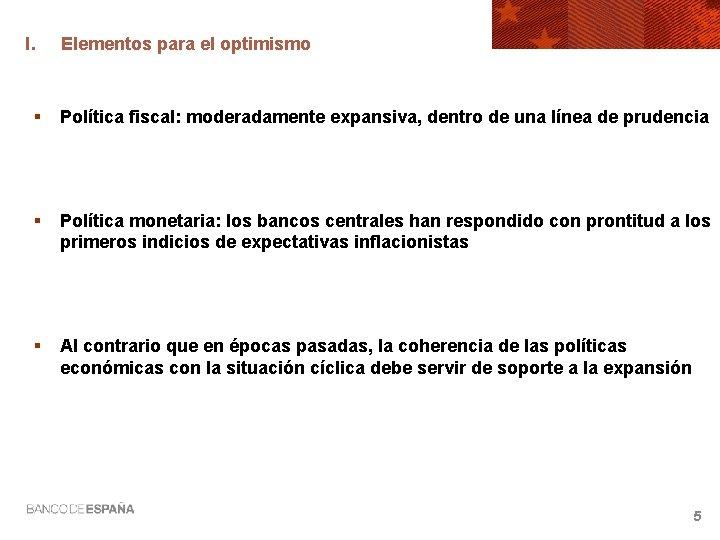 I. Elementos para el optimismo § Política fiscal: moderadamente expansiva, dentro de una línea