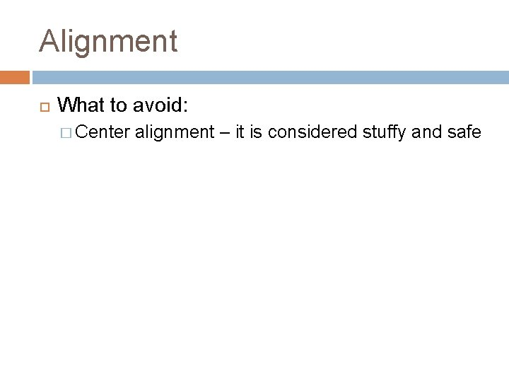 Alignment What to avoid: � Center alignment – it is considered stuffy and safe