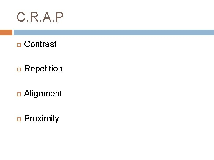 C. R. A. P Contrast Repetition Alignment Proximity