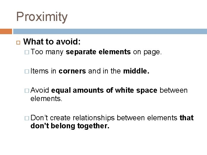 Proximity What to avoid: � Too many separate elements on page. � Items in