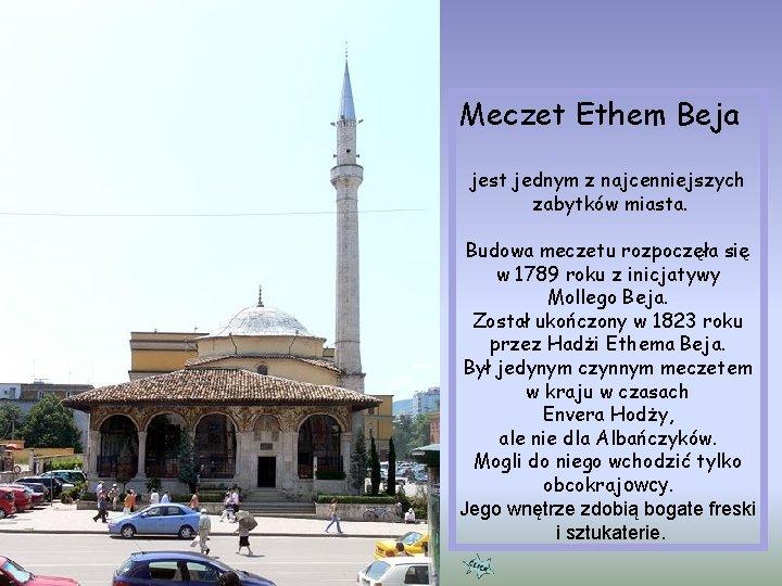Meczet Ethem Beja jest jednym z najcenniejszych zabytków miasta. Budowa meczetu rozpoczęła się w