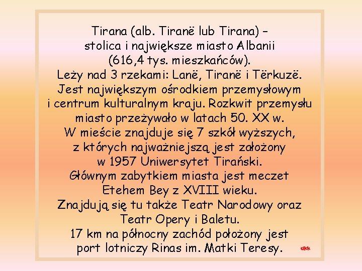 Tirana (alb. Tiranë lub Tirana) – stolica i największe miasto Albanii (616, 4 tys.