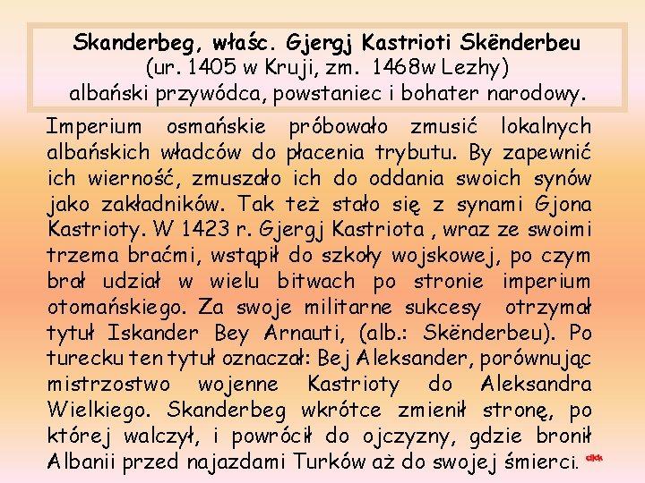 Skanderbeg, właśc. Gjergj Kastrioti Skënderbeu (ur. 1405 w Kruji, zm. 1468 w Lezhy) albański