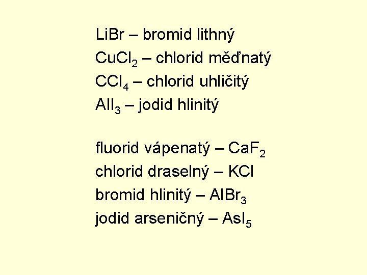 Li. Br – bromid lithný Cu. Cl 2 – chlorid měďnatý CCl 4 –