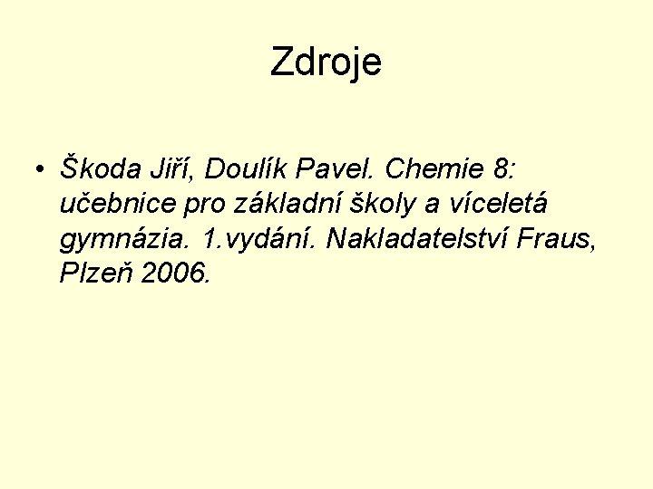 Zdroje • Škoda Jiří, Doulík Pavel. Chemie 8: učebnice pro základní školy a víceletá