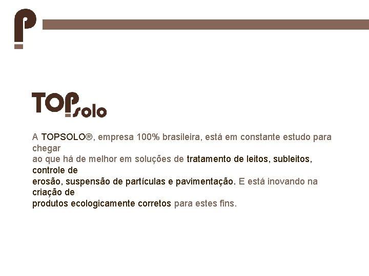 A TOPSOLO®, empresa 100% brasileira, está em constante estudo para chegar ao que há