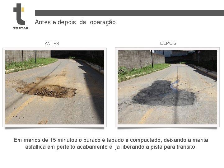 Antes e depois da operação ANTES DEPOIS Em menos de 15 minutos o buraco