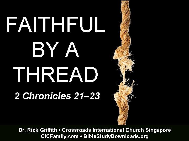 FAITHFUL BY A THREAD 2 Chronicles 21– 23 Dr. Rick Griffith • Crossroads International