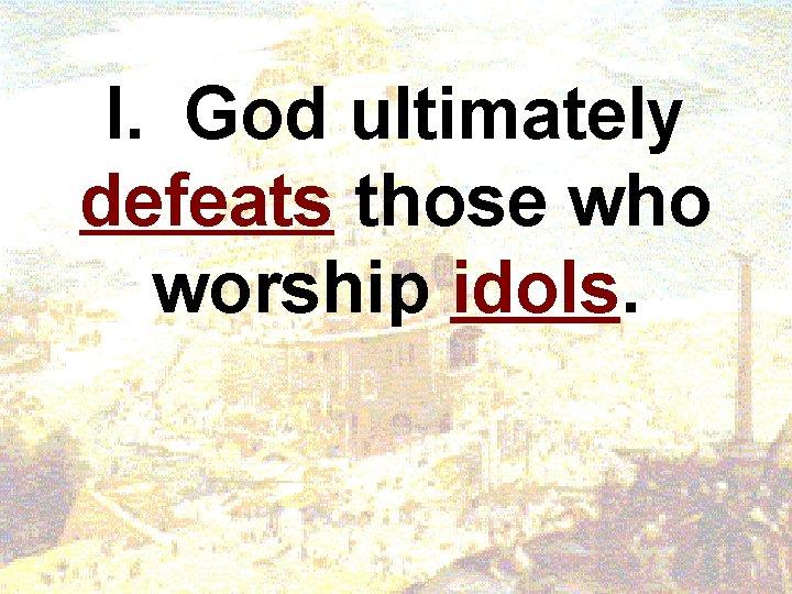 I. God ultimately defeats those who worship idols.