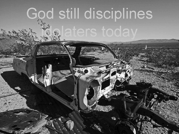 God still disciplines idolaters today
