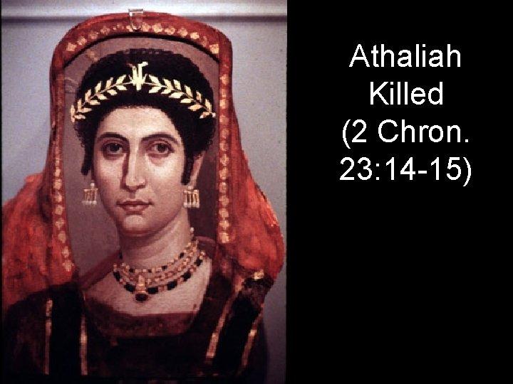 Athaliah Killed (2 Chron. 23: 14 -15)