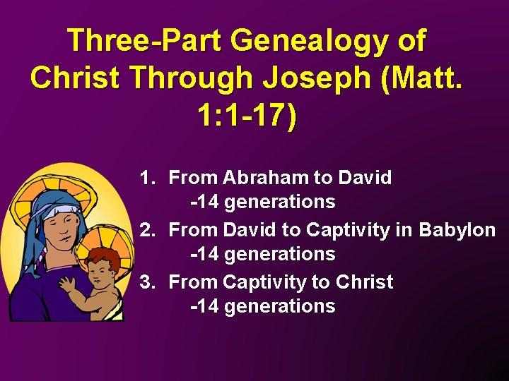 Three-Part Genealogy of Christ Through Joseph (Matt. 1: 1 -17) 1. From Abraham to