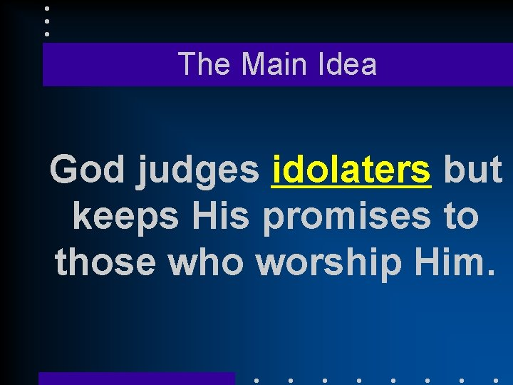 The Main Idea God judges idolaters but keeps His promises to those who worship