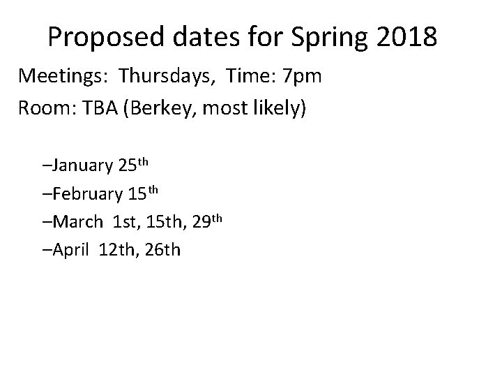 Proposed dates for Spring 2018 Meetings: Thursdays, Time: 7 pm Room: TBA (Berkey, most