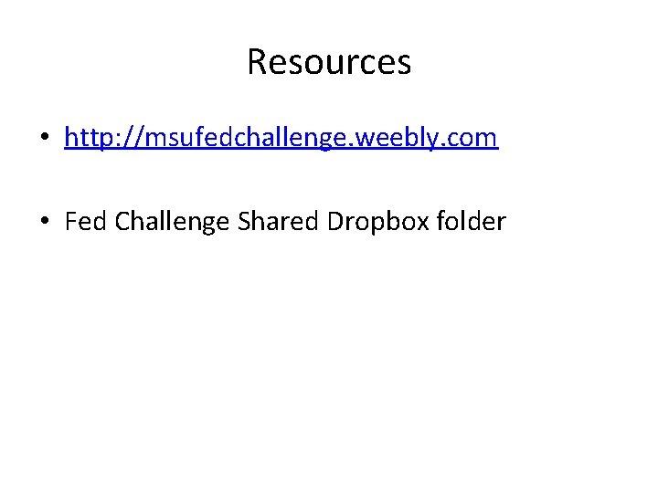 Resources • http: //msufedchallenge. weebly. com • Fed Challenge Shared Dropbox folder