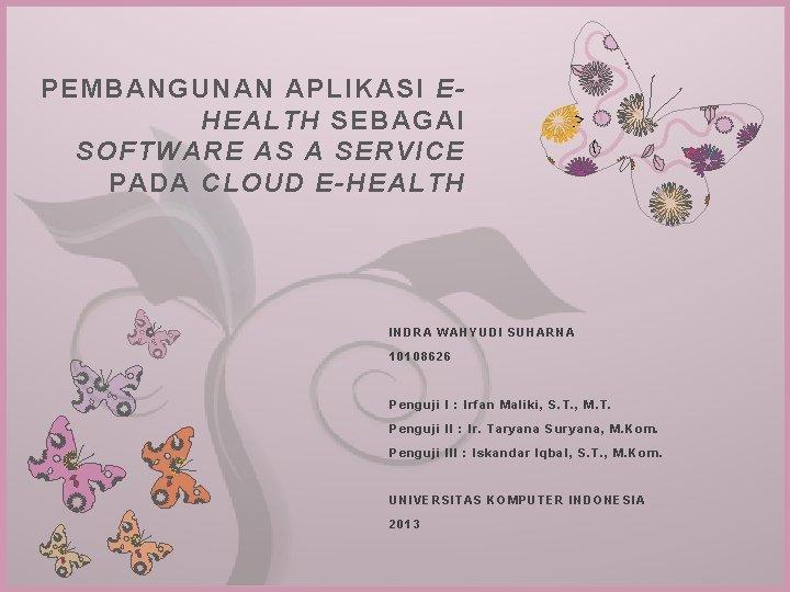 PEMBANGUNAN APLIKASI EHEALTH SEBAGAI SOFTWARE AS A SERVICE PADA CLOUD E-HEALTH 7 INDRA WAHYUDI
