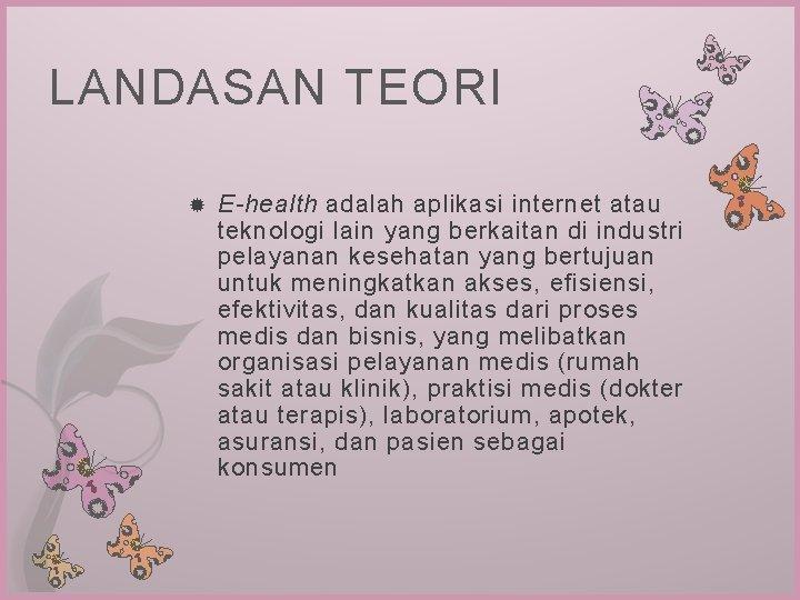 LANDASAN TEORI E-health adalah aplikasi internet atau teknologi lain yang berkaitan di industri pelayanan