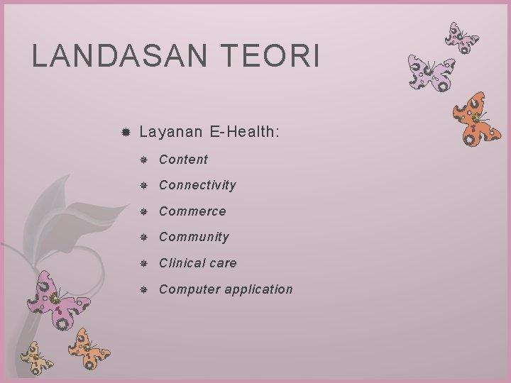 LANDASAN TEORI Layanan E-Health: Content Connectivity Commerce Community Clinical care Computer application