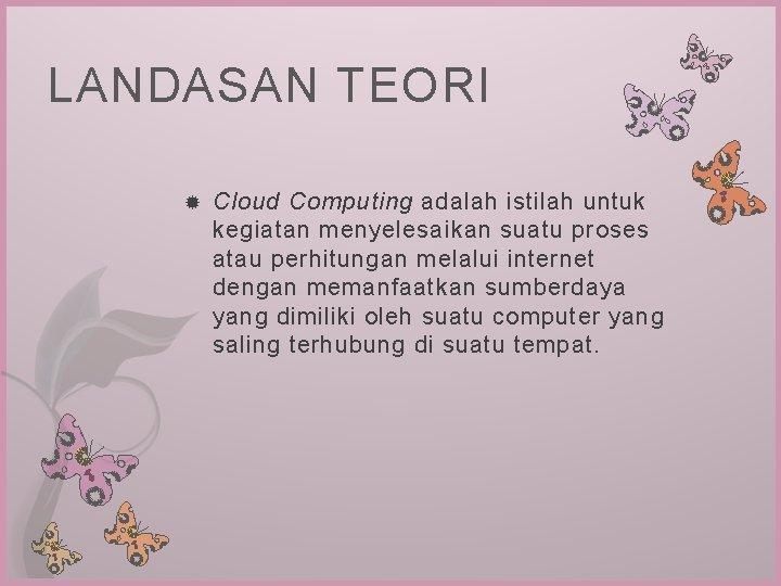 LANDASAN TEORI Cloud Computing adalah istilah untuk kegiatan menyelesaikan suatu proses atau perhitungan melalui