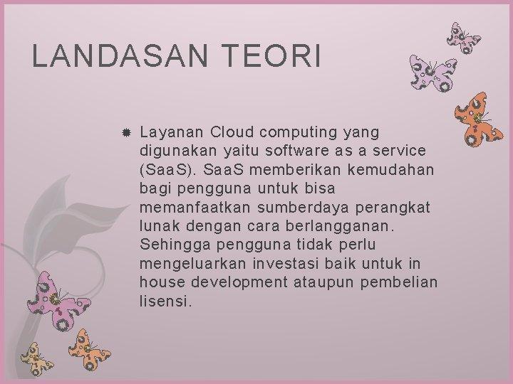 LANDASAN TEORI Layanan Cloud computing yang digunakan yaitu software as a service (Saa. S).