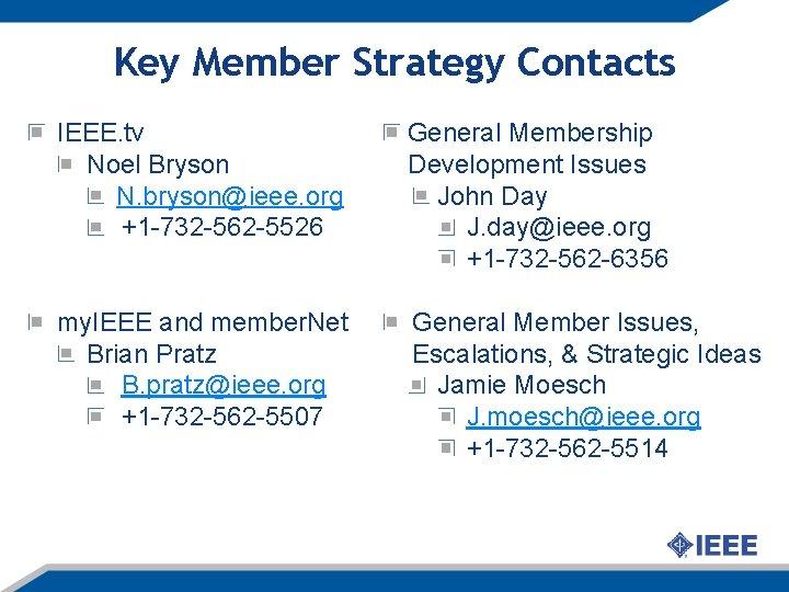 Key Member Strategy Contacts IEEE. tv Noel Bryson N. bryson@ieee. org +1 -732 -562