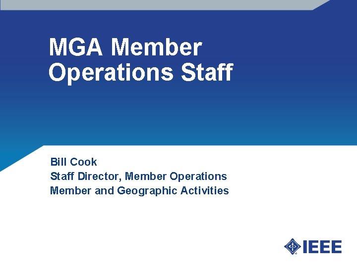 MGA Member Operations Staff Bill Cook Staff Director, Member Operations Member and Geographic Activities