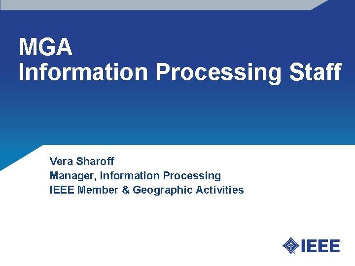 MGA Information Processing Staff Vera Sharoff Manager, Information Processing IEEE Member & Geographic Activities