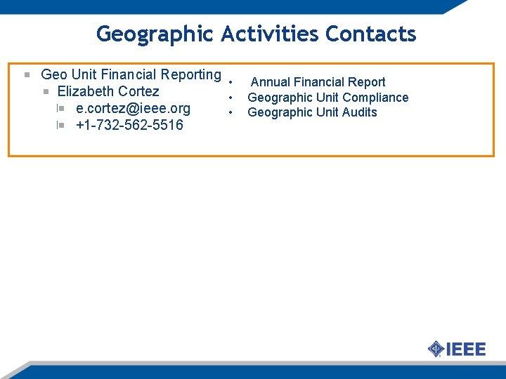 Geographic Activities Contacts Geo Unit Financial Reporting • Elizabeth Cortez • e. cortez@ieee. org