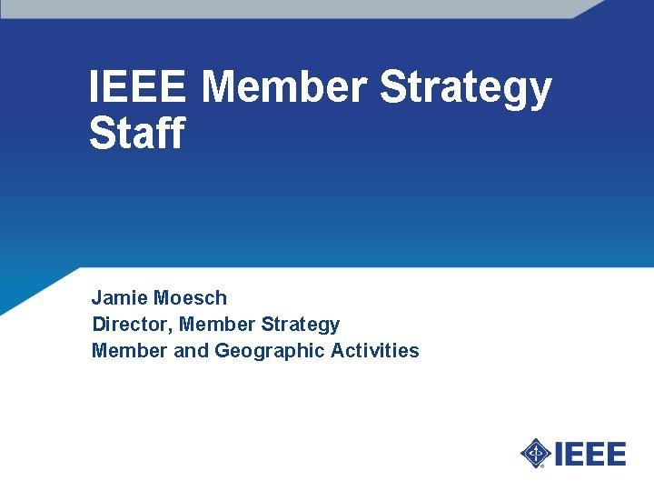 IEEE Member Strategy Staff Jamie Moesch Director, Member Strategy Member and Geographic Activities
