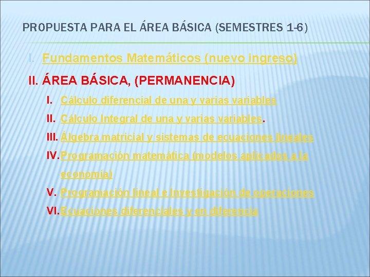 PROPUESTA PARA EL ÁREA BÁSICA (SEMESTRES 1 -6) I. Fundamentos Matemáticos (nuevo ingreso) II.