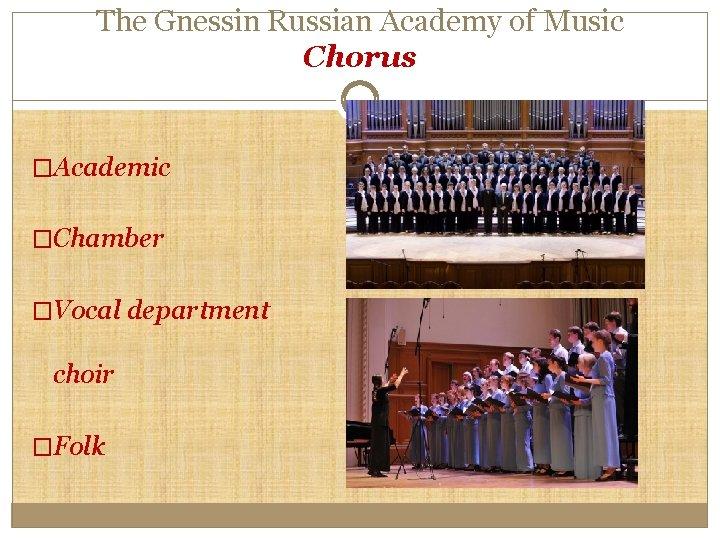 The Gnessin Russian Academy of Music Chorus �Academic �Chamber �Vocal department choir �Folk