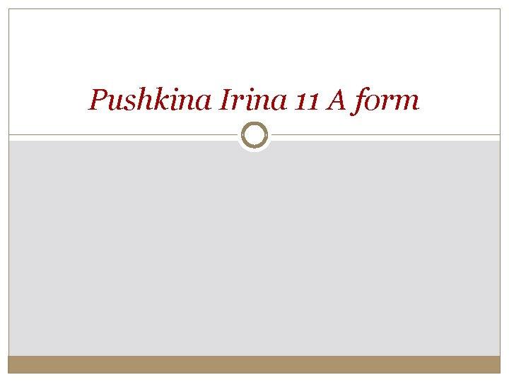 Pushkina Irina 11 A form