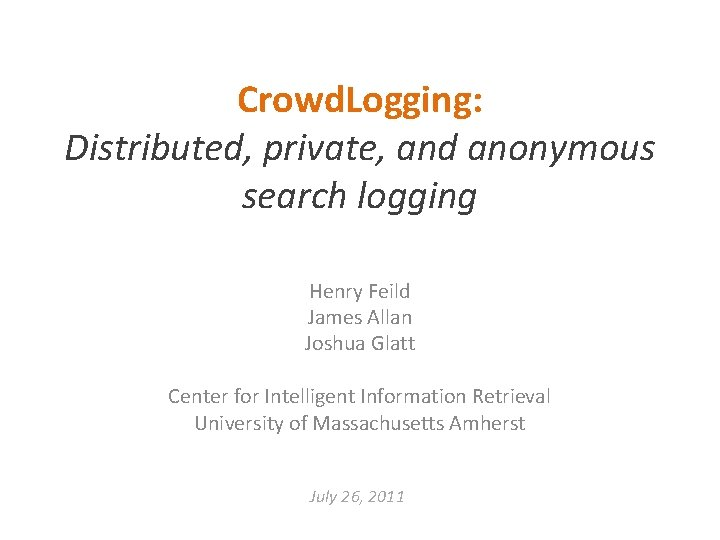 Crowd. Logging: Distributed, private, and anonymous search logging Henry Feild James Allan Joshua Glatt